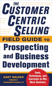 The CustomerCentric Selling® Field Guide to Prospecting and Business Development: Techniques, Tools, and Exercises to Win More Business ebook by Gary Walker