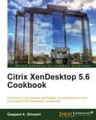 Citrix XenDesktop 5.6 Cookbook ebook by Gaspare A. Silvestri