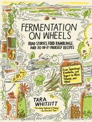 Fermentation on Wheels - Road Stories, Food Ramblings, and 50 Do-It-Yourself Recipes from Sauerkraut, Kombucha, and Yogurt to Miso, Tempeh, and Mead ebook by Tara Whitsitt