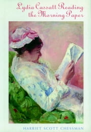 Lydia Cassat Reading the Morning Paper - A Novel ebook by Harriet Scott Chessman