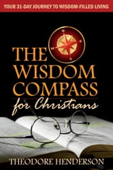 The Wisdom Compass for Christians: Your 31-Day Journey to Wisdom-Filled Living ebook by Theodore Henderson
