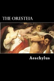 The Oresteia - The Agamemnon, The Libation-Bearers and The Furies ebook by Aeschylus