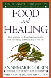 Food and Healing - How What You Eat Determines Your Health, Your Well-Being, and the Quality of Your Life ebook by Annemarie Colbin
