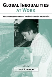 Global Inequalities at Work - Work's Impact on the Health of Individuals, Families, and Societies ebook by Jody Heymann