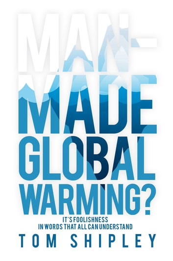Man-Made Global Warming? - It's Foolishness in Words That All Can Understand ebook by Tom Shipley