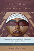 Truth and Indignation - Canada's Truth and Reconciliation Commission on Indian Residential Schools, Second Edition ebook by Ronald Niezen