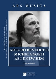 Arturo Benedetti Michelangeli as I Knew Him ebook by Lidia Kozubek