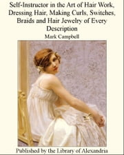 Self-Instructor in the Art of Hair Work, Dressing Hd Hair Jewelry of Every Description ebook by Mark Campbell