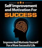 Self Improvement and Motivation for Success - Improve And Motivate Yourself For a More Successful Life ebook by Anonymous