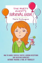 The Party Guest's Survival Guide - How To Handle Cocktail Parties, Wedding Receptions And Backyard Barbecues Without Making A Fool Of Yourself! ebook by Marie Dubuque