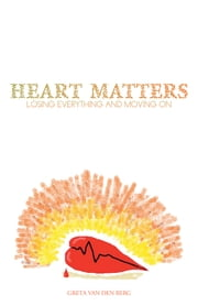 HEART MATTERS - LOSING EVERYTHING AND MOVING ON ebook by GRETA VAN DEN BERG