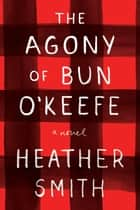 The Agony of Bun O'Keefe ebook by Heather Smith