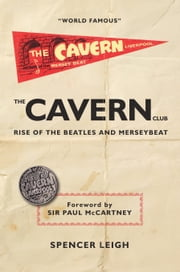 The Cavern Club - The Rise of The Beatles and Merseybeat ebook by Spencer Leigh.