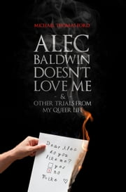 Alec Baldwin Doesn't Love Me and Other Trials from My Queer Life ebook by Michael Thomas Ford