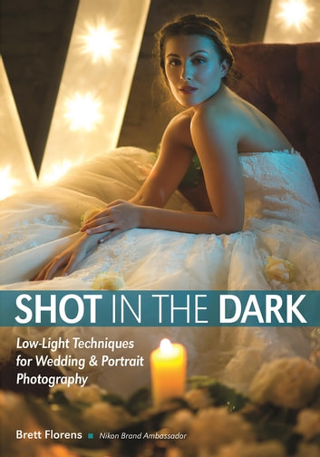 Shot in the Dark - Low-Light Techniques for Wedding and Portrait Photography ebook by Brett Florens