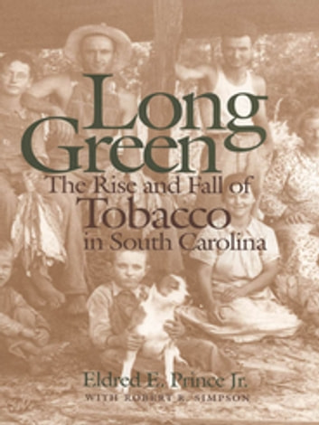 Long Green - The Rise and Fall of Tobacco in South Carolina ebook by Eldred Prince Jr.,Robert Simpson