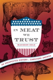 In Meat We Trust - An Unexpected History of Carnivore America ebook by Maureen Ogle
