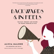 Backwards and in Heels - The Past, Present, and Future of Women Working in Film audiobook by Alicia Malone