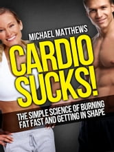 CARDIO SUCKS! - The Simple Science of Burning Fat Fast and Getting In Shape ebook by Michael Matthews