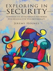 Exploring in Security - Towards an Attachment-Informed Psychoanalytic Psychotherapy ebook by Jeremy Holmes
