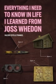 Everything I Need to Know in Life I Learned from Joss Whedon ebook by Valerie Estelle Frankel