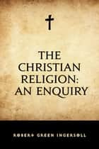 The Christian Religion: An Enquiry ebook by Robert Green Ingersoll