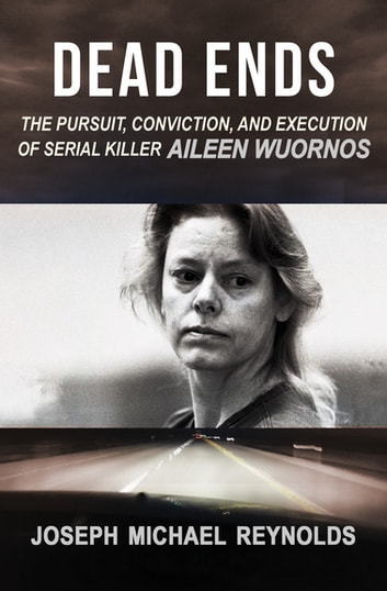 Dead Ends - The Pursuit, Conviction, and Execution of Serial Killer Aileen Wuornos ebook by Joseph Michael Reynolds