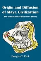 Origin and Diffusion of Maya Civilization ebook by Douglas T. Peck