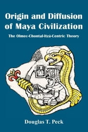 Origin and Diffusion of Maya Civilization - The Olmec-Chontal-Itzá-Centric Theory ebook by Douglas T. Peck