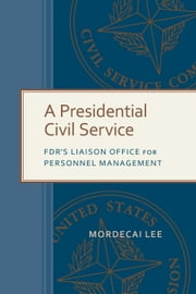 A Presidential Civil Service - FDR's Liaison Office for Personnel Management ebook by Mordecai Lee