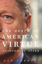 The Death of American Virtue - Clinton vs. Starr ebook by Ken Gormley