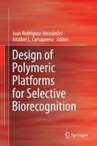 Design of Polymeric Platforms for Selective Biorecognition ebook by Juan Rodríguez-Hernández,Aitziber L. Cortajarena