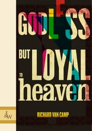 Godless But Loyal To Heaven ebook by Richard Van Camp