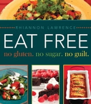 Eat Free - No Gluten. No Sugar. No Guilt. ebook by Rhiannon Lawrence