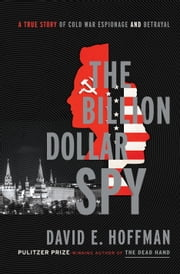 The Billion Dollar Spy - A True Story of Cold War Espionage and Betrayal ebook by David E. Hoffman