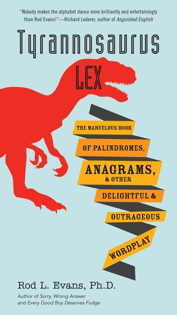 Tyrannosaurus Lex - The Marvelous Book of Palindromes, Anagrams, and Other Delightful and Outrageous Wordplay ebook by Rod L. Evans, Ph.D.