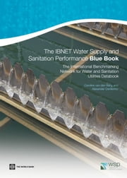 The IBNET Water Supply and Sanitation Performance Blue Book: The International Benchmarking Network for Water and Sanitation Utilities Databook ebook by van den Berg Caroline; Danilenko Alexander