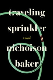 Traveling Sprinkler - A Novel ebook by Nicholson Baker