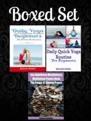 Box Set: Daily Yoga Beginners: 15 Daily Yoga Practice At Home Exercises + Daily Quick Yoga Routine For Beginners + Zen Buddhism Mindfulness Meditation Poems Book - Zen Buddhism Mindfulness ebook by Juliana Baldec