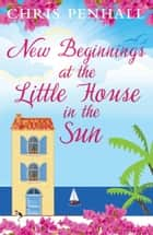 New Beginnings at the Little House in the Sun ebook by Chris Penhall