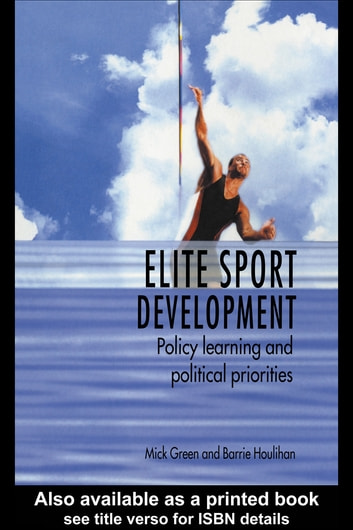 Elite Sport Development - Policy Learning and Political Priorities ebook by Mick Green,Barrie Houlihan