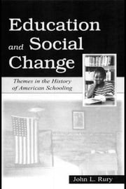 Education and Social Change: Themes in the History of American Schooling ebook by Rury, John