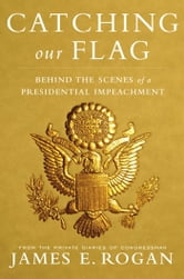 Catching Our Flag: Behind the Scenes of a Presidential Impeachment ebook by Rogan, James E.