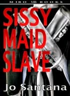 Sissy Maid Slave ebook by Jo Santana