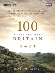 100 Places That Made Britain ebook by Dave Musgrove, Doctor of Landscape Archaeology
