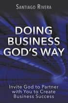 Doing Business God's Way: Invite God to Partner with You to Create Business Success ebook by Santiago Rivera