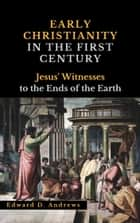 EARLY CHRISTIANITY IN THE FIRST CENTURY - Jesus' Witnesses to the Ends of the Earth ebook by Edward D. Andrews
