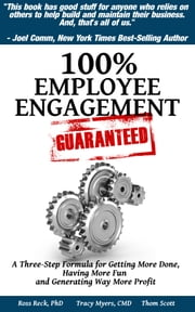 100% Employee Engagement--Guaranteed! - A Three Step Formula for Getting More Done and Generating Way More Profit ebook by Ross Reck, PhD,Tracy Myers, CMD,Thom Scott