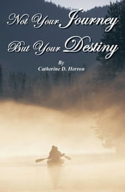 Not Your Journey But Your Destiny ebook by Catherine D. Herron