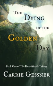 The Dying of the Golden Day - The Heartfriends, #1 ebook by Carrie Gessner